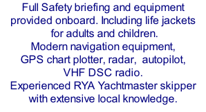 Full Safety briefing and equipment provided onboard. Including life jackets  for adults and children.  Modern navigation equipment, GPS chart plotter, radar,  autopilot,  VHF DSC radio. Experienced RYA Yachtmaster skipper with extensive local knowledge.